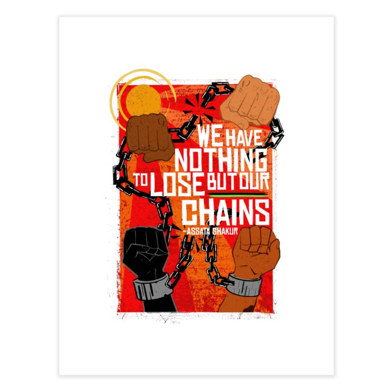 We Have Nothing To Lose But Our Chains Home Fine Art Print by amplifyrj's Artist Shop