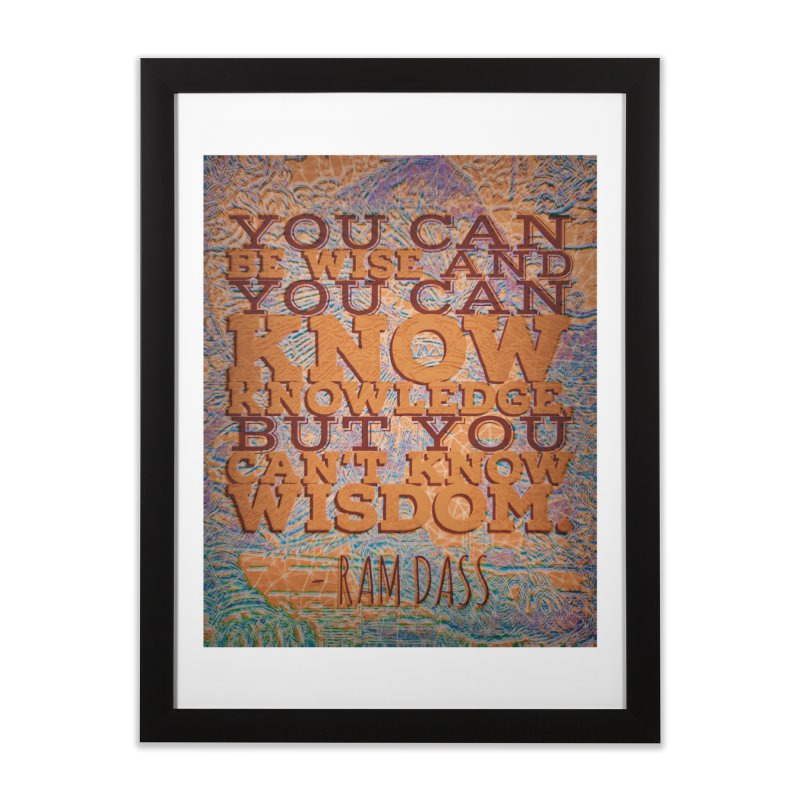 You Can't Know Wisdom Home Framed Fine Art Print by An Authentic Piece