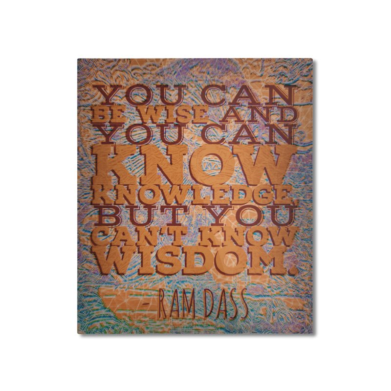 You Can't Know Wisdom Home Mounted Aluminum Print by An Authentic Piece