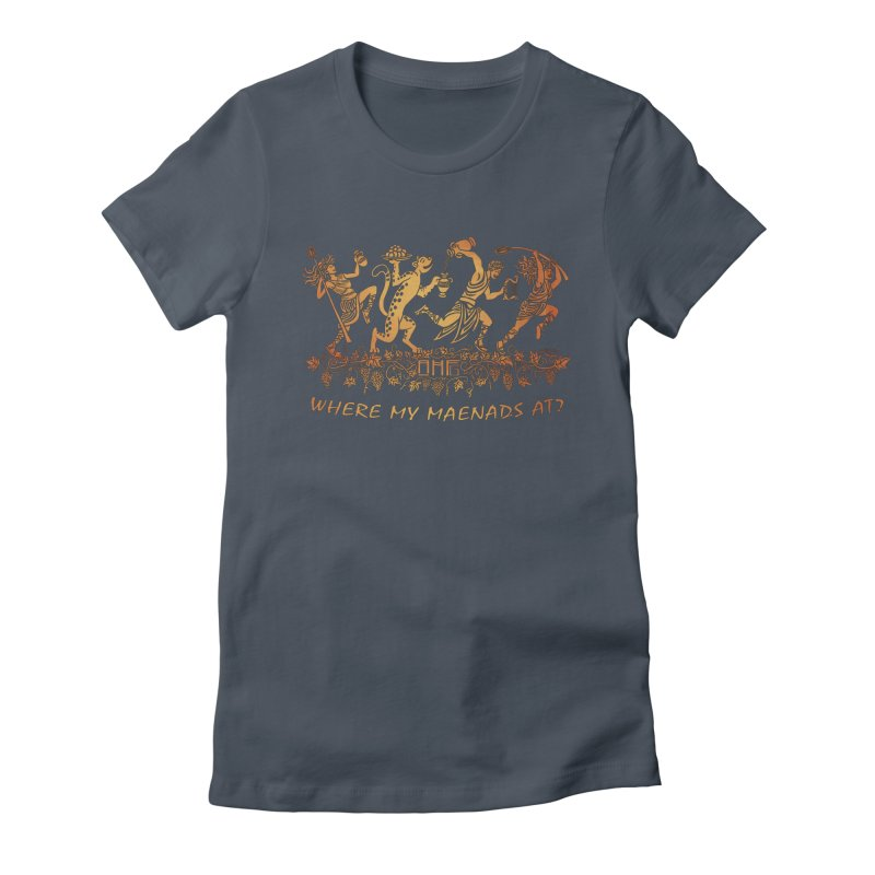 Where My Maenads At? Women's T-Shirt by ancienthistoryfangirl's Artist Shop