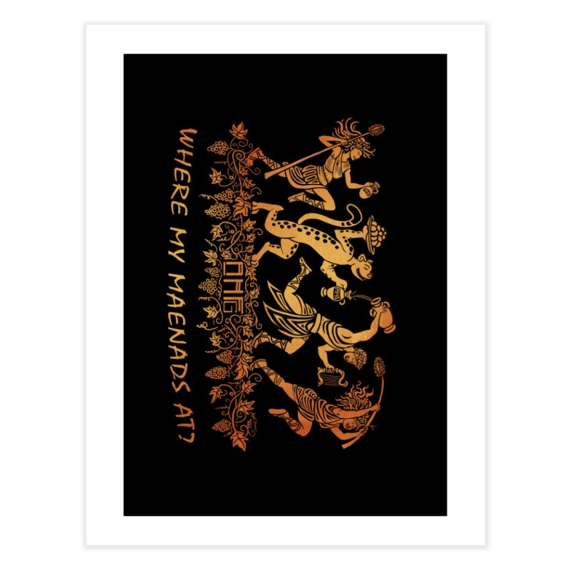 Where My Maenads At? Home Fine Art Print by ancienthistoryfangirl's Artist Shop