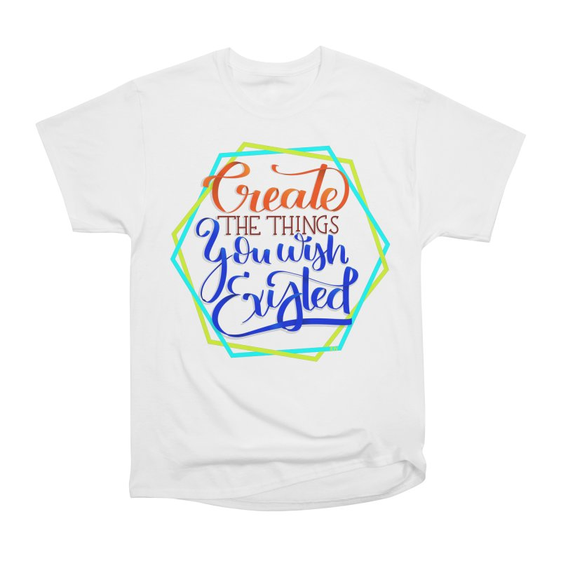 Create the things you wish existed Women's Heavyweight Unisex T-Shirt by Andrea Garrido V - Shop