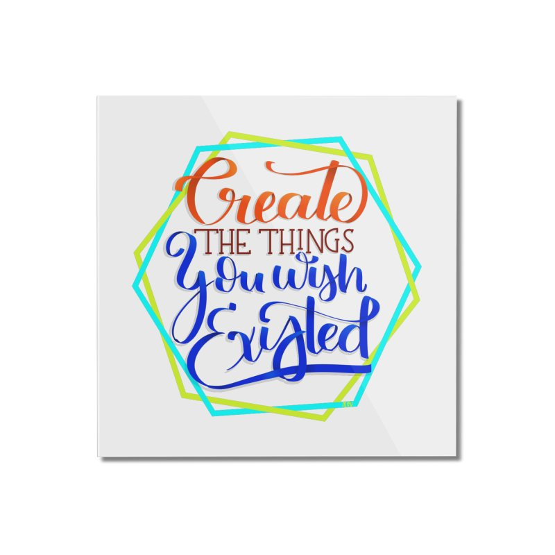 Create the things you wish existed Home Mounted Acrylic Print by Andrea Garrido V - Shop