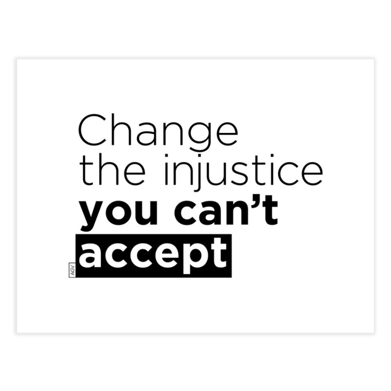 Change the injustice you can't accept Home Fine Art Print by Andrea Garrido V - Shop