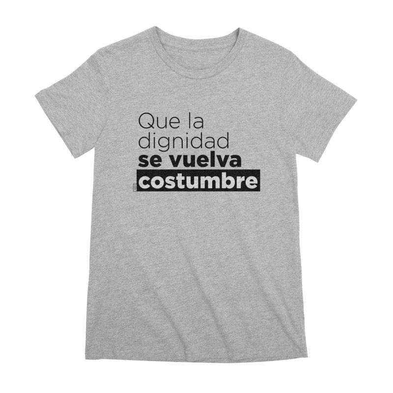 Que la dignidad se vuelva costumbre Women's Premium T-Shirt by Andrea Garrido V - Shop