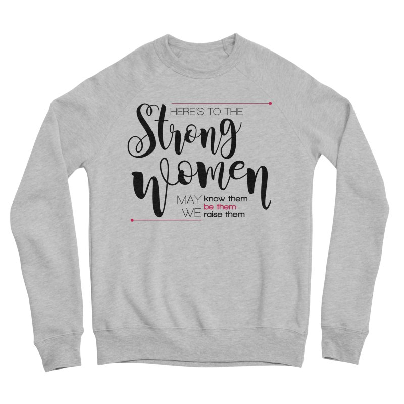 Here's to the strong women Women's Sponge Fleece Sweatshirt by Andrea Garrido V - Shop