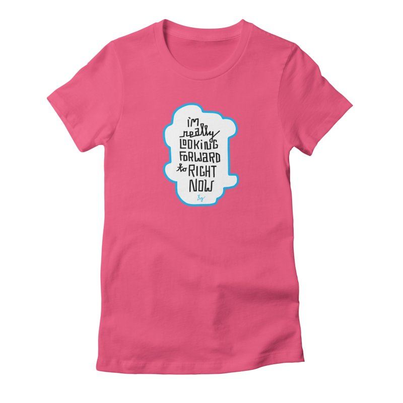 I'm Really Looking Forward to Right Now™ Women's Fitted T-Shirt by No Agenda by Andy Rado