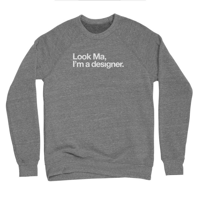 Look Ma, I'm a Designer Men's Sponge Fleece Sweatshirt by No Agenda by Andy Rado
