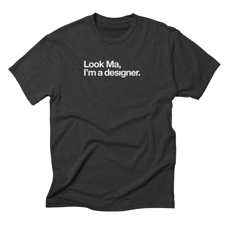 Look Ma, I'm a Designer Men's Triblend T-Shirt by No Agenda by Andy Rado