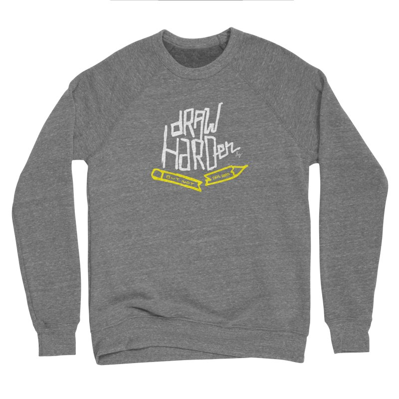 Draw Harder Women's Sponge Fleece Sweatshirt by No Agenda by Andy Rado