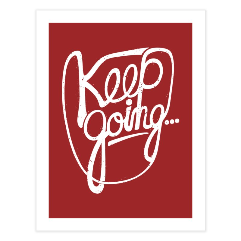 KEEP GO/NG Home Fine Art Print by DYLAN'S SHOP