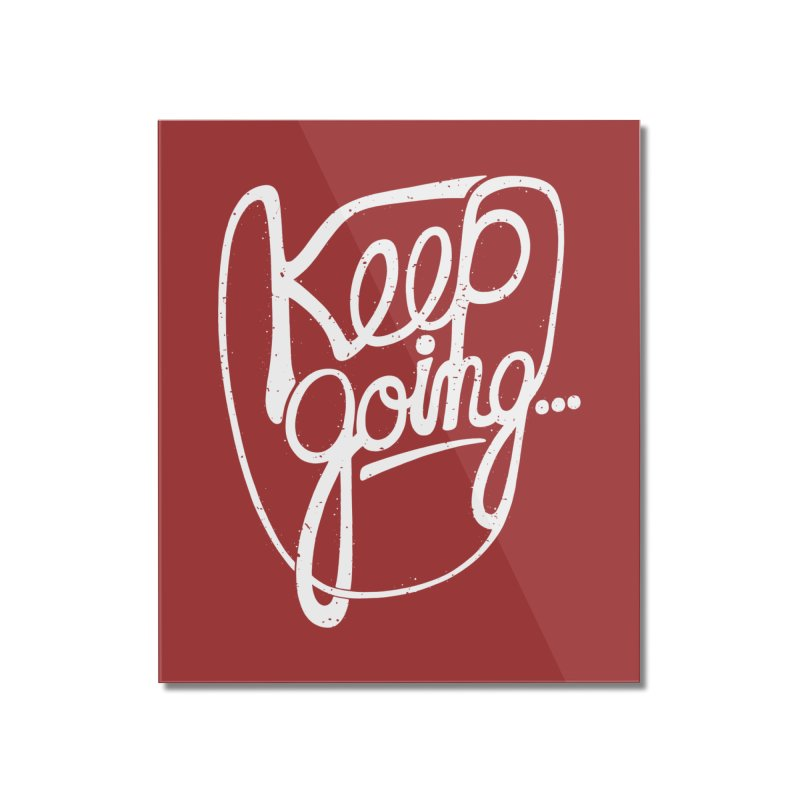KEEP GO/NG Home Mounted Acrylic Print by DYLAN'S SHOP
