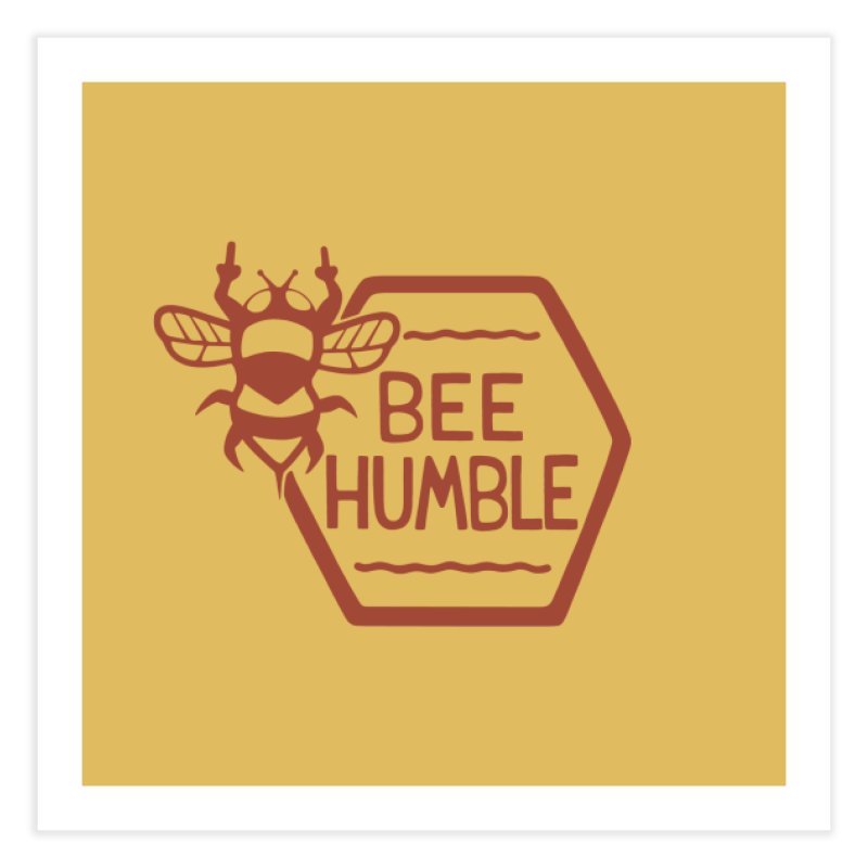 BEE HUMBLE Home Fine Art Print by DYLAN'S SHOP