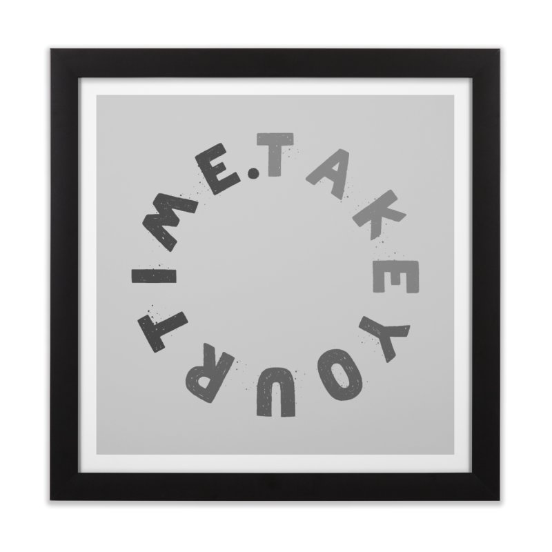 TAKE YOUR T/ME Home Framed Fine Art Print by DYLAN'S SHOP