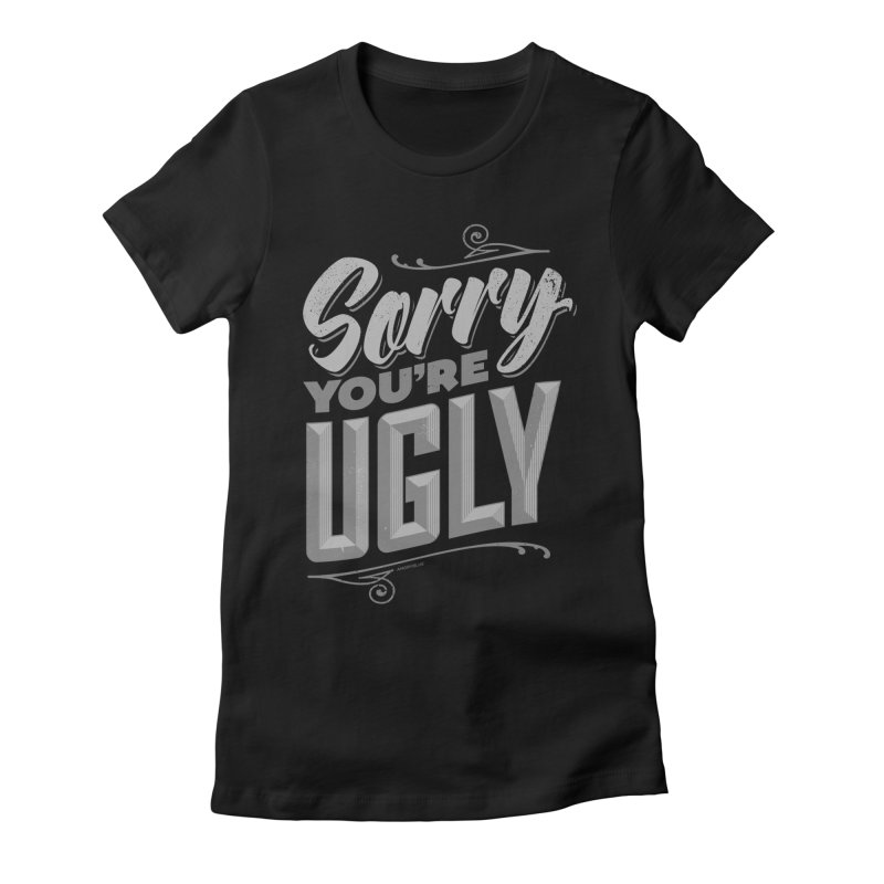Sorry You're Ugly Women's Fitted T-Shirt by Angryblue