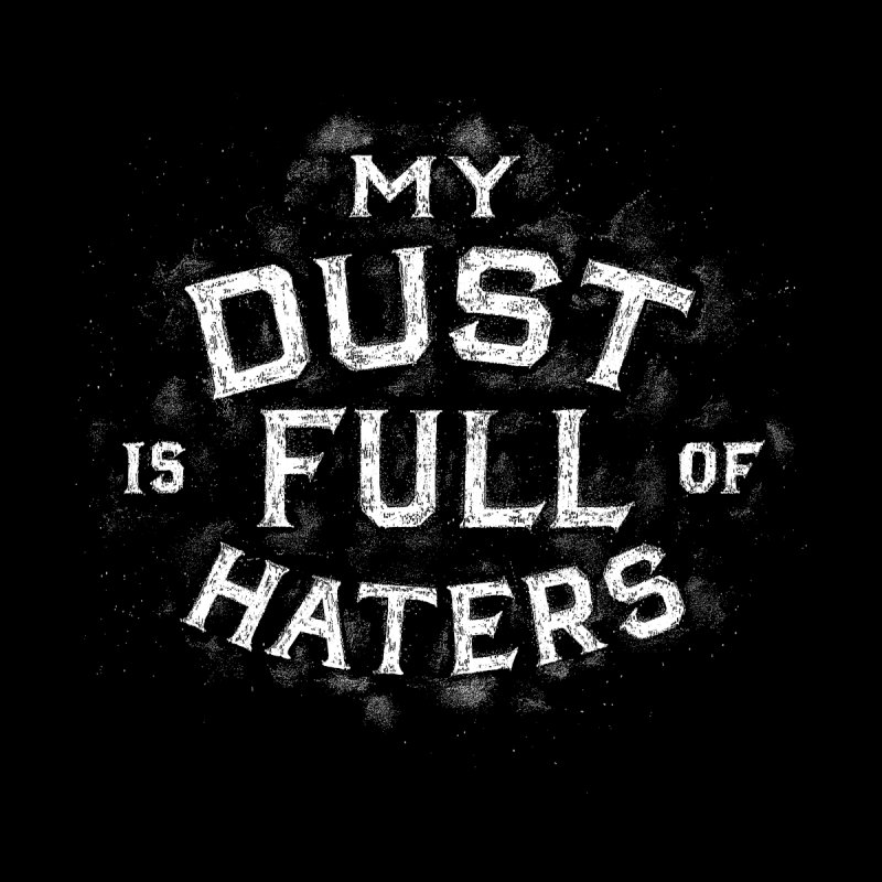 My Dust is Full of Haters ( Eat My Dust) version 2 Men's T-Shirt by angrystrongo