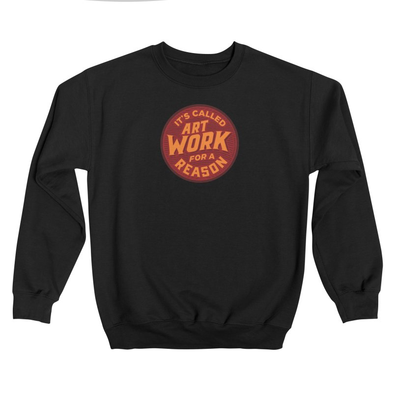 It's Called ArtWORK for a Reason! Women's Sweatshirt by angrystrongo