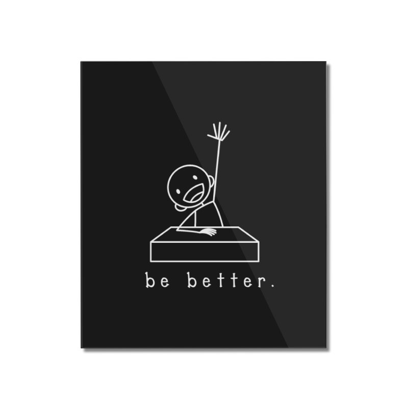 BE BETTER Home Mounted Acrylic Print by an idle robot