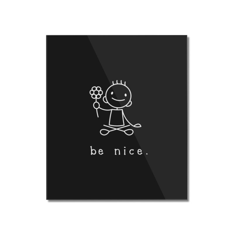BE NICE Home Mounted Acrylic Print by an idle robot