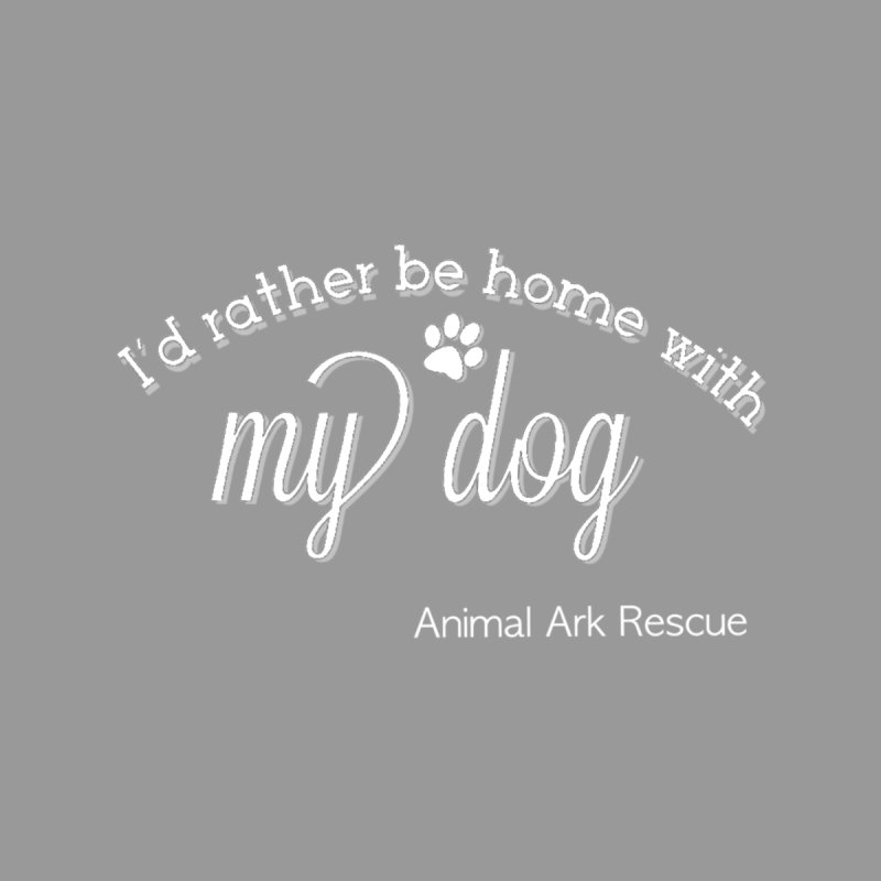 I'd Rather Be Home with My Dog White Logo Shirt by animalarkrescue's Artist Shop