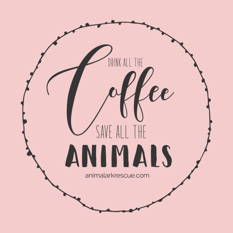 Drink All the Coffee, Save All the Animals Shirt by animalarkrescue's Artist Shop