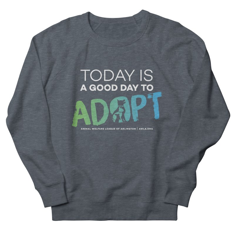 Today Is A Good Day (white text) Women's French Terry Sweatshirt by Animal Welfare League of Arlington Shop