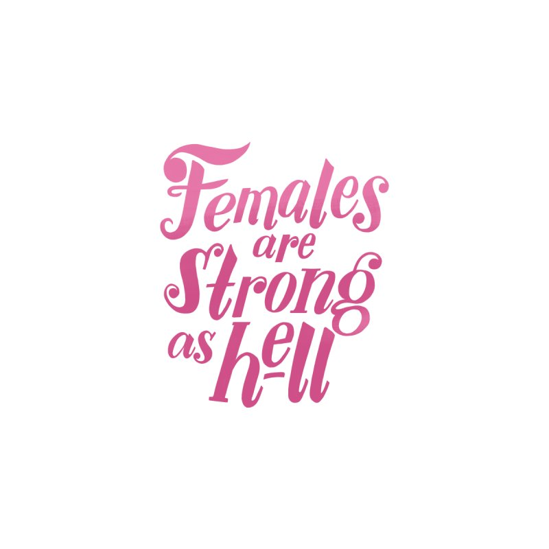 Females Are Strong As Hell by Ann Shen's Threadless Shop