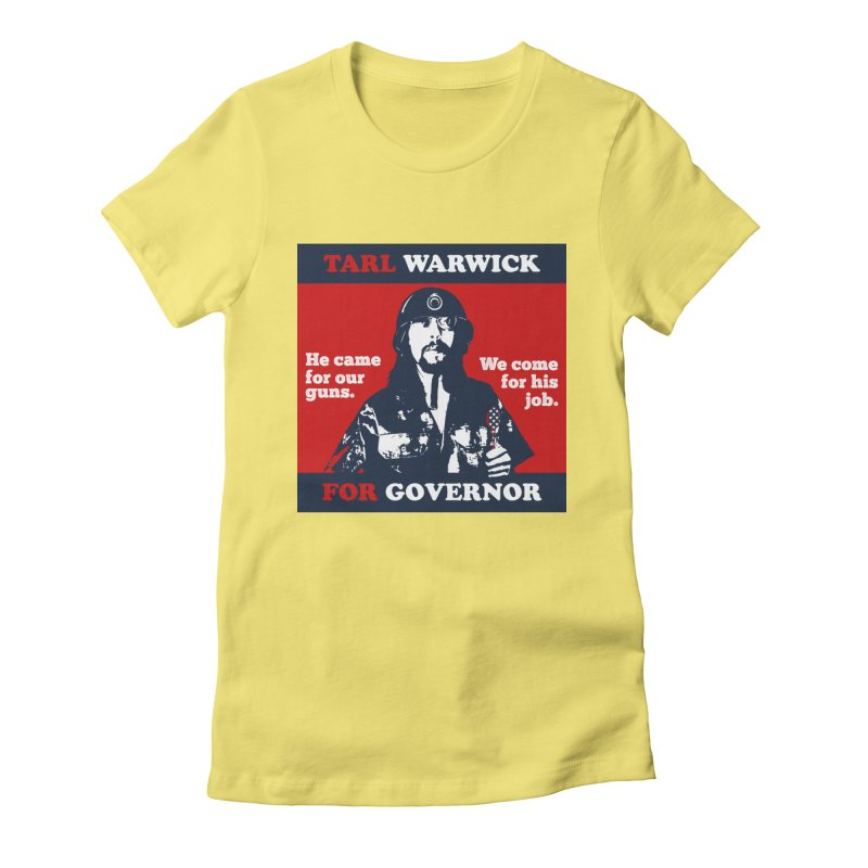 Tarl Warwick For Governor : He came for our guns. We come for his job. Women's Fitted T-Shirt by Applesawus