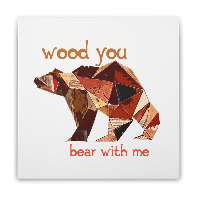Wood You Bear With Me Home Stretched Canvas by Armando's Artist Shop