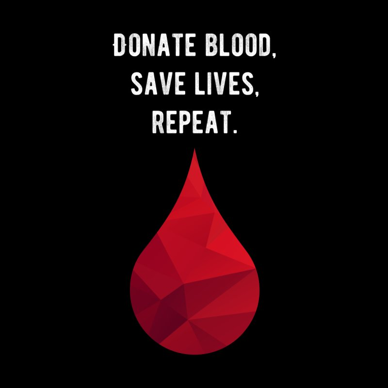 Donate blood, save lives, repeat. by My Shirty Life