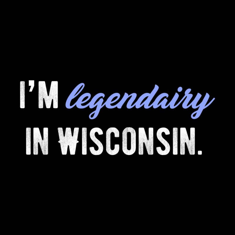 I'm legendairy in Wisconsin. by My Shirty Life