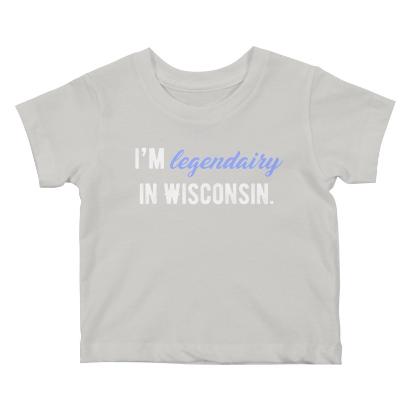 I'm legendairy in Wisconsin. Kids Baby T-Shirt by My Shirty Life