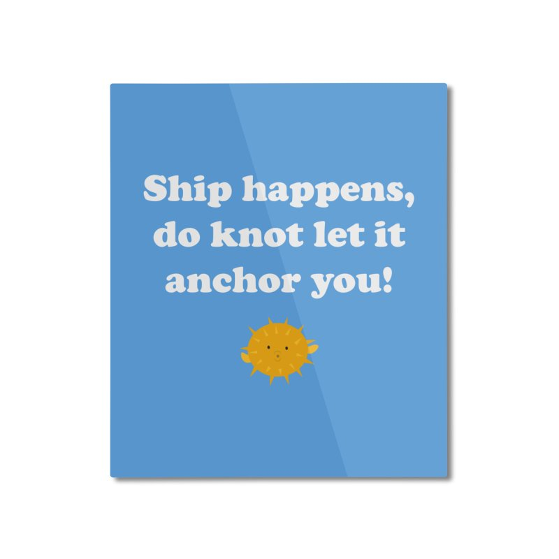 Ship Happens Home Mounted Aluminum Print by My Shirty Life