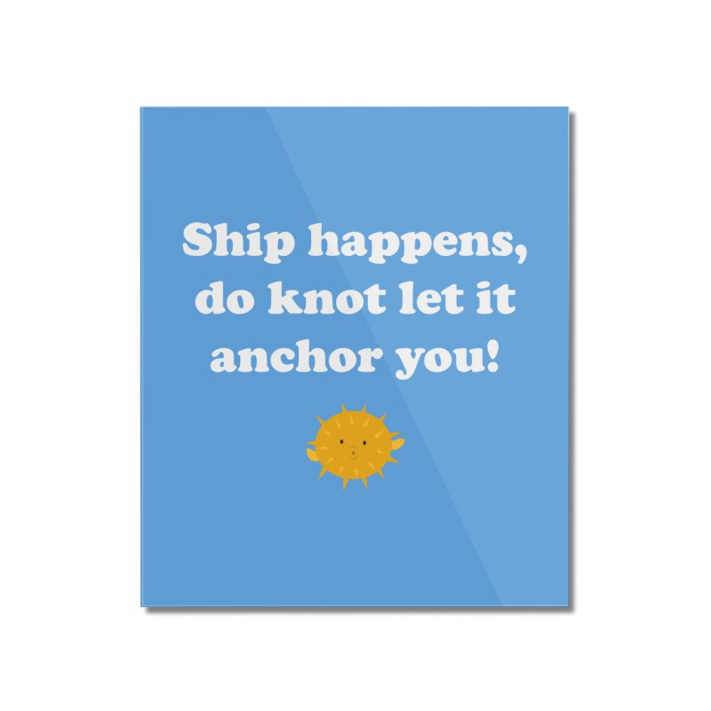 Ship Happens Home Mounted Acrylic Print by My Shirty Life