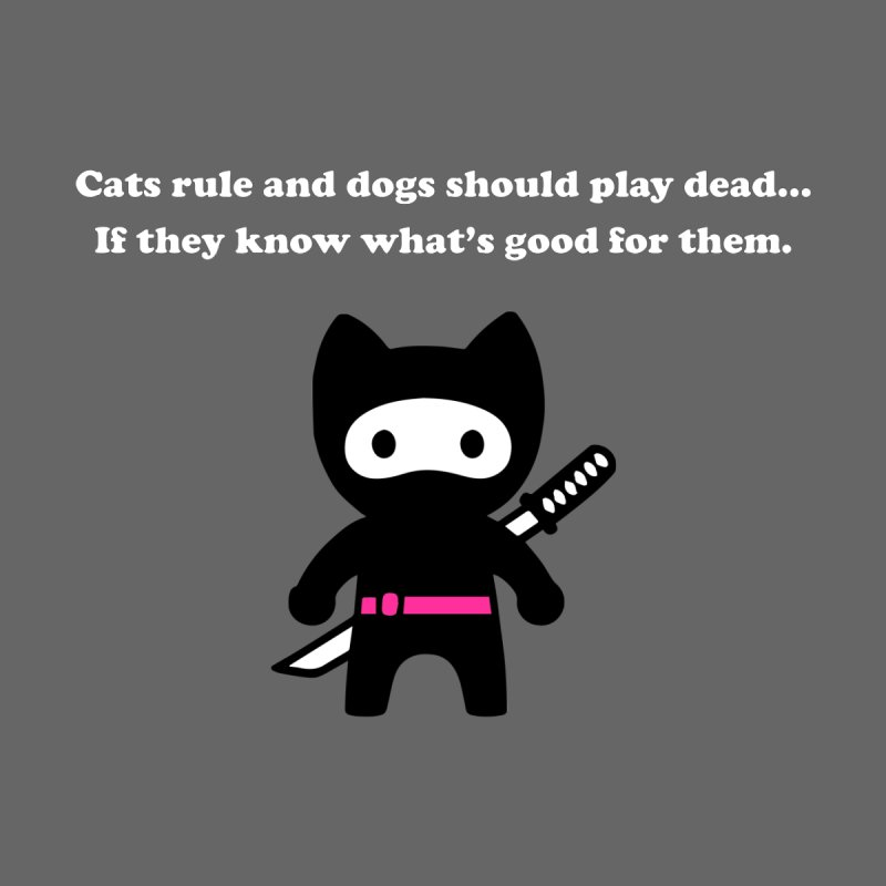Cats Rule, Dogs Should Play Dead... None  by My Shirty Life