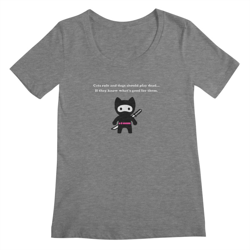 Cats Rule, Dogs Should Play Dead... Women's Scoopneck by My Shirty Life