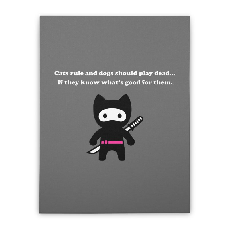 Cats Rule, Dogs Should Play Dead... Home Stretched Canvas by My Shirty Life
