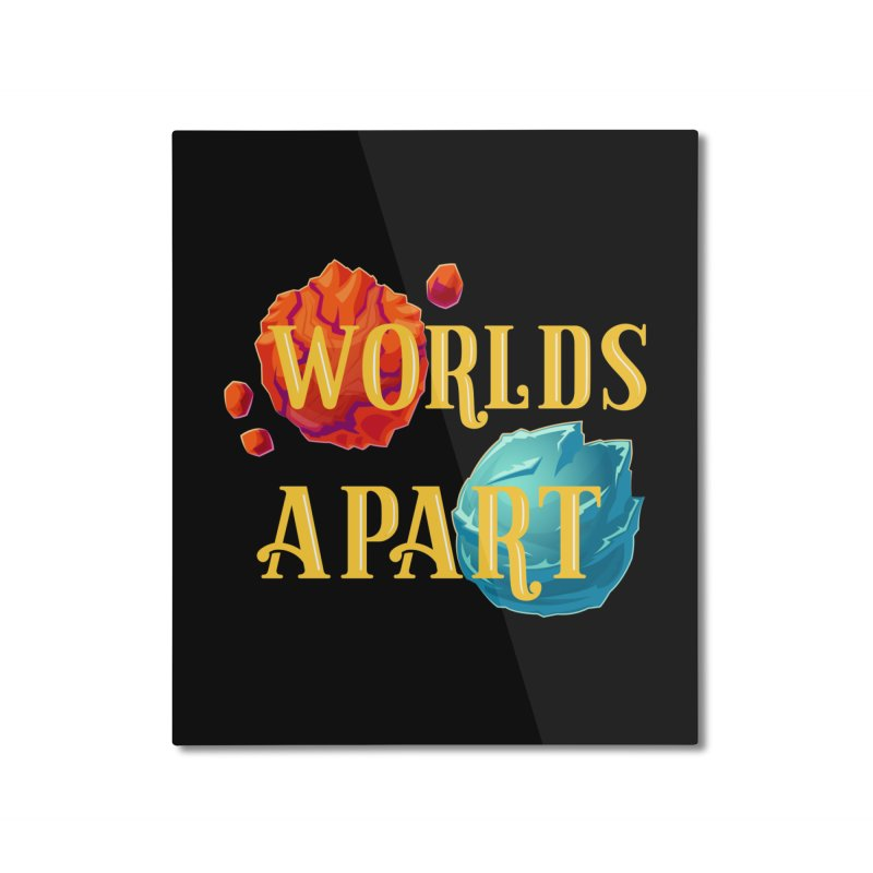Worlds Apart Home Mounted Aluminum Print by My Shirty Life