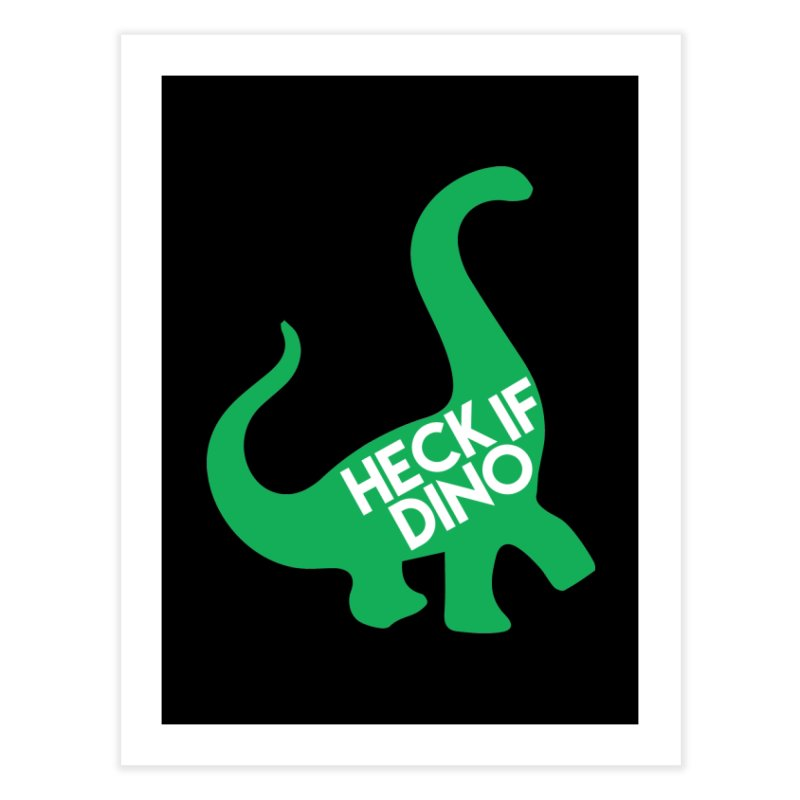 Heck If Dino Home Fine Art Print by My Shirty Life