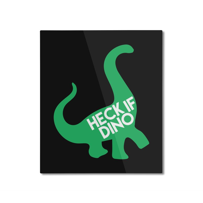 Heck If Dino Home Mounted Aluminum Print by My Shirty Life
