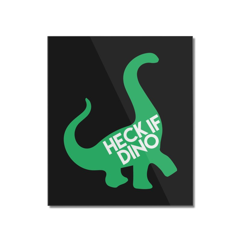 Heck If Dino Home Mounted Acrylic Print by My Shirty Life