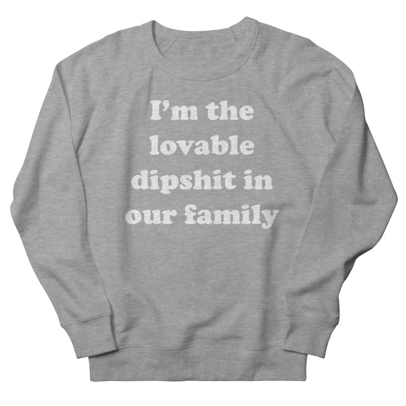 The Lovable Dipshit Women's French Terry Sweatshirt by My Shirty Life