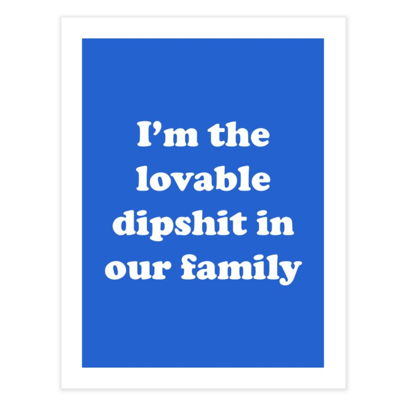 The Lovable Dipshit Home Fine Art Print by My Shirty Life