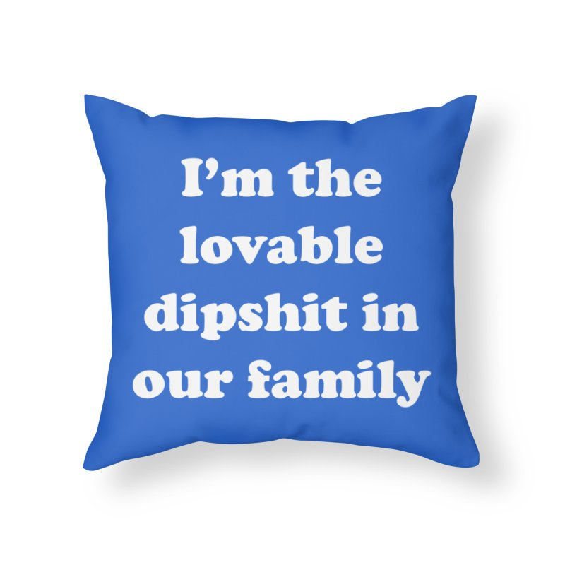 The Lovable Dipshit Home Throw Pillow by My Shirty Life