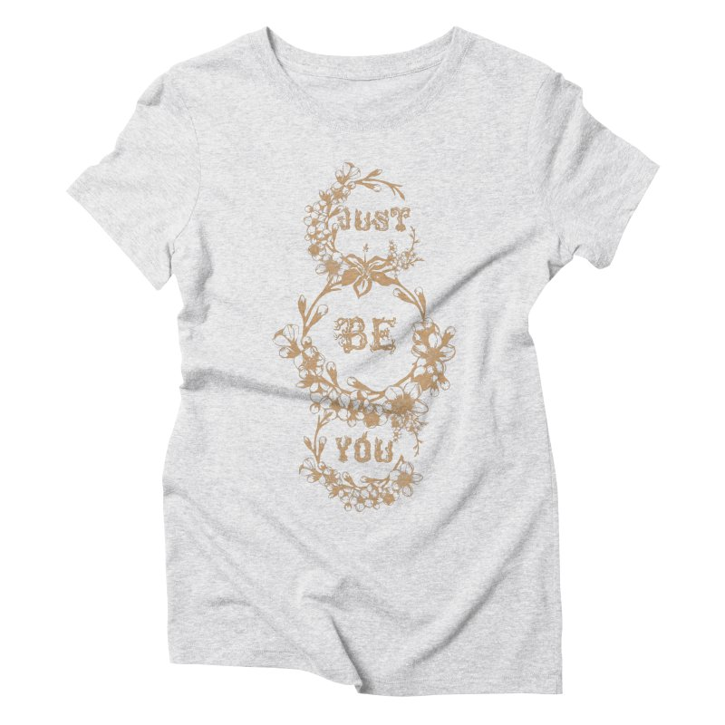 JUST BE YOU Women's Triblend T-Shirt by Art Of Royalty
