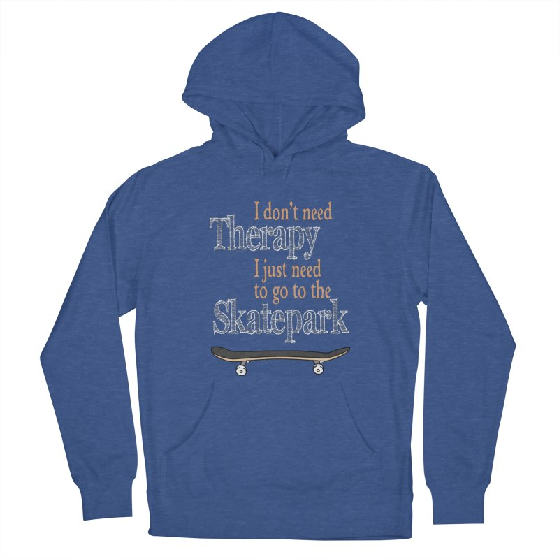 I don't need Therapy I just need to go to the Skatepark Women's Pullover Hoody by Art Time Productions by TET