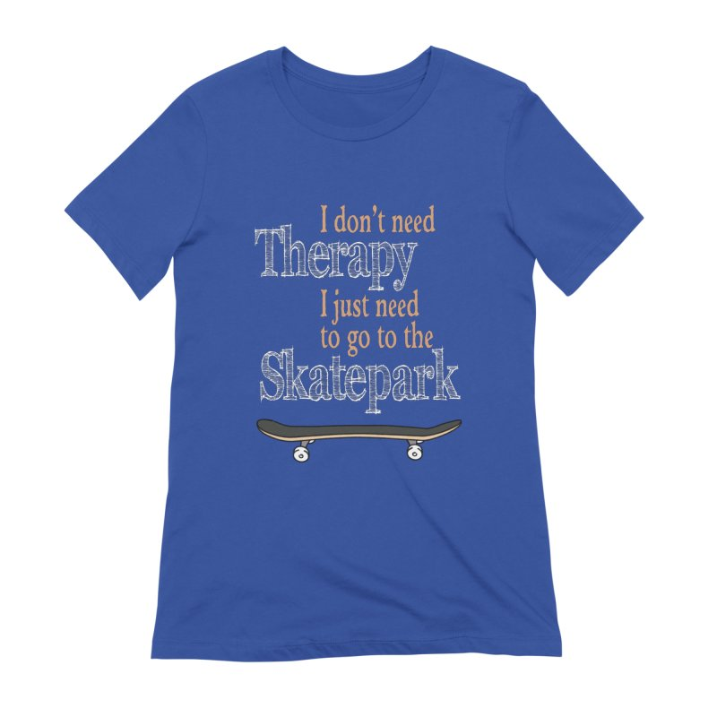I don't need Therapy I just need to go to the Skatepark Women's T-Shirt by Art Time Productions by TET