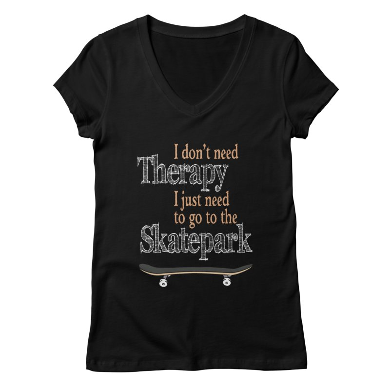 I don't need Therapy I just need to go to the Skatepark Women's V-Neck by Art Time Productions by TET