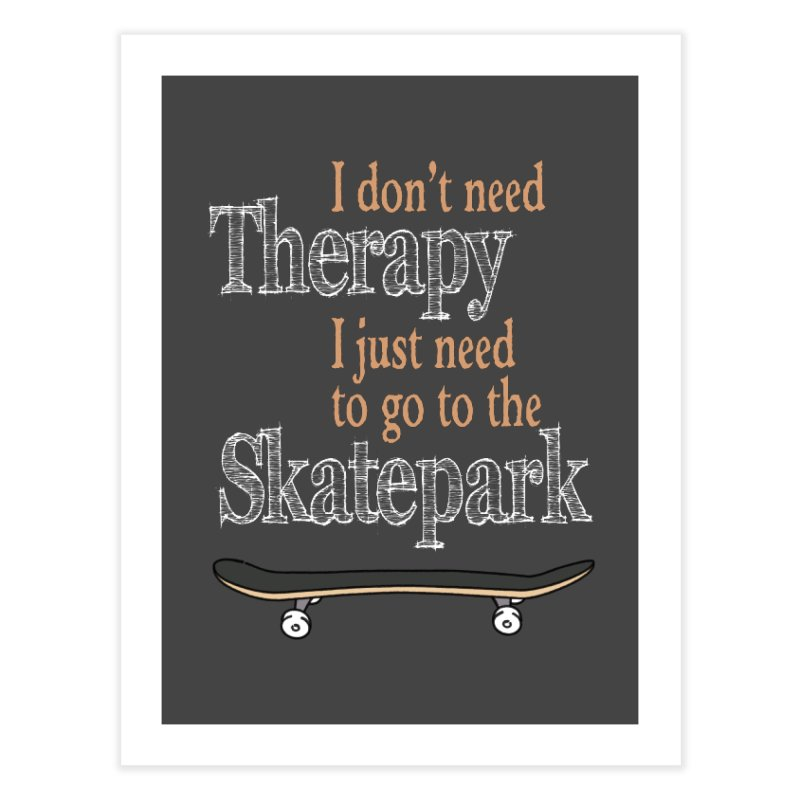 I don't need Therapy I just need to go to the Skatepark Home Fine Art Print by Art Time Productions by TET