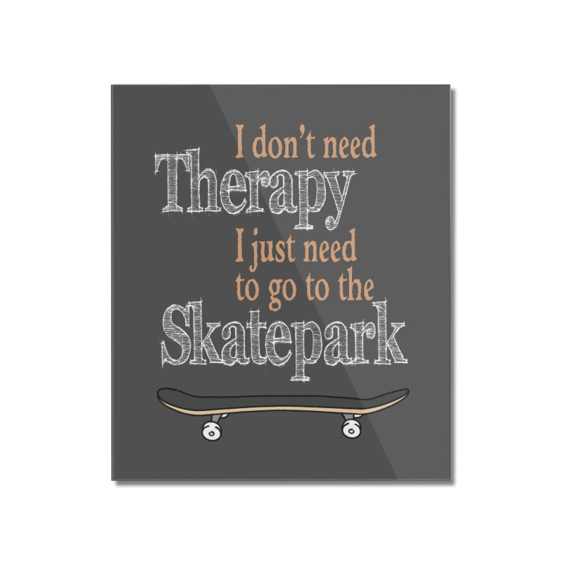 I don't need Therapy I just need to go to the Skatepark Home Mounted Acrylic Print by Art Time Productions by TET